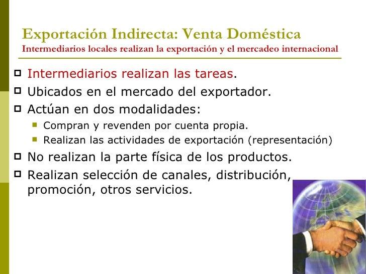 Exportación Indirecta: Venta Doméstica Intermediarios locales realizan la exportación y el mercadeo internacional <ul><li>...