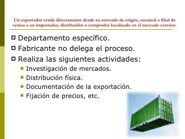 Un exportador vende directamente desde su mercado de origen, sucursal o filial de ventas a un importador, distribuidor o c...