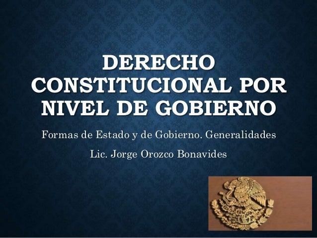 DERECHO CONSTITUCIONAL POR NIVEL DE GOBIERNO Formas de Estado y de Gobierno. Generalidades Lic. Jorge Orozco Bonavides