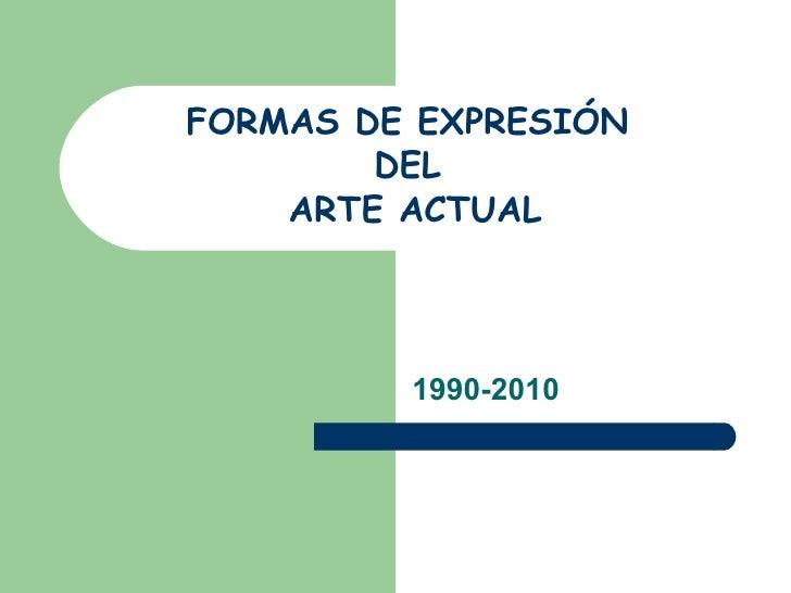 FORMAS DE EXPRESIÓN  DEL  ARTE ACTUAL 1990-2010