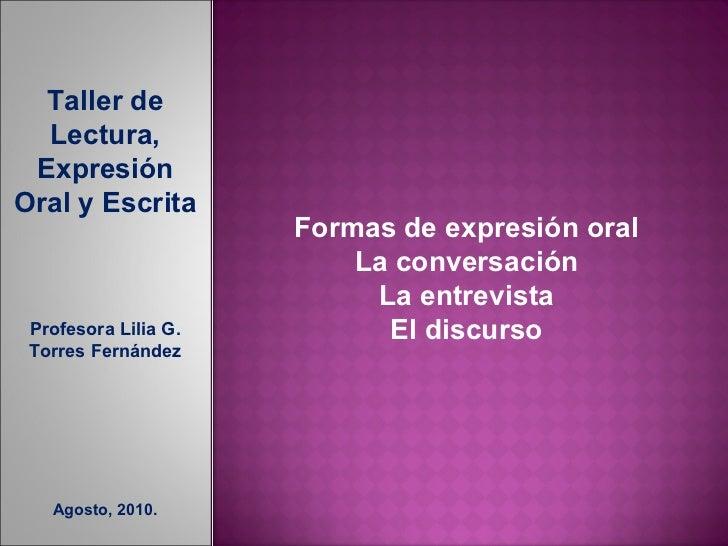 Taller de Lectura, Expresión Oral y Escrita Profesora Lilia G. Torres Fernández Agosto, 2010. Formas de expresión oral La ...