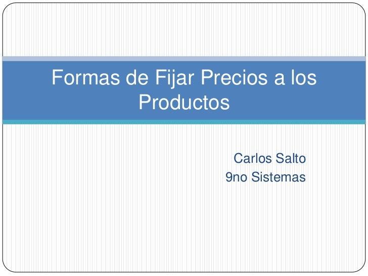 Carlos Salto<br />9no Sistemas<br />Formas de Fijar Precios a los Productos<br />