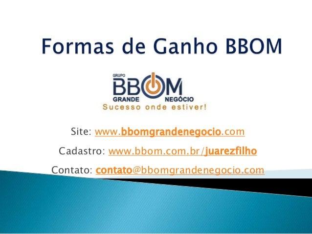 Site: www.bbomgrandenegocio.comCadastro: www.bbom.com.br/juarezfilhoContato: contato@bbomgrandenegocio.com