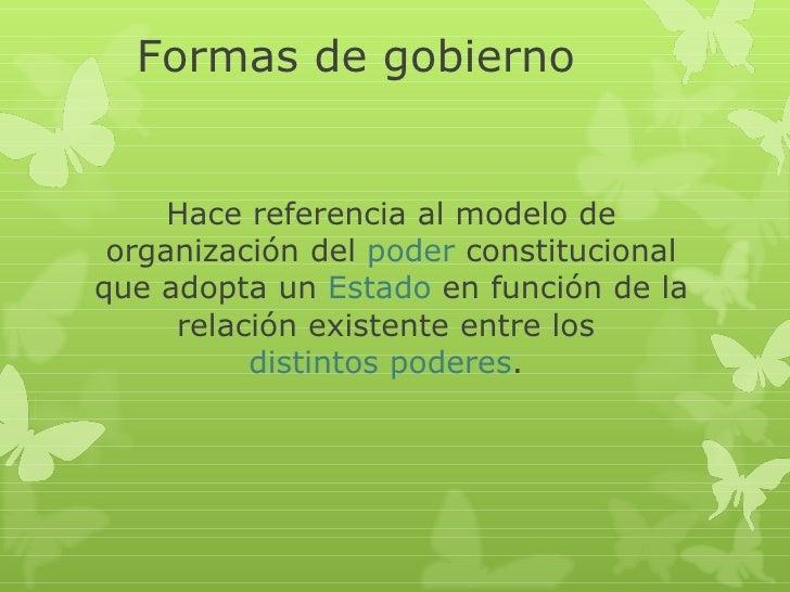 Formas de gobierno     Hace referencia al modelo de organización del poder constitucionalque adopta un Estado en función d...