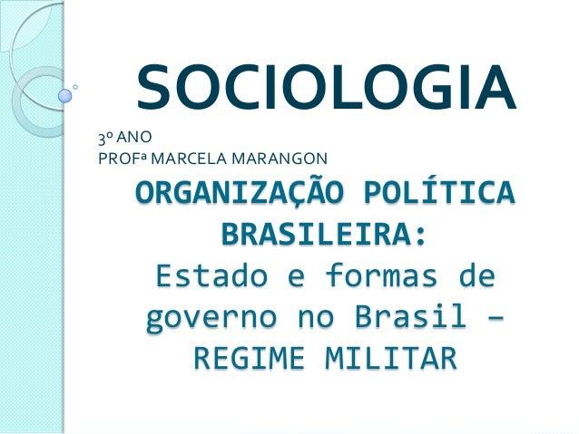SOCIOLOGIA3º ANOPROFª MARCELA MARANGON   ORGANIZAÇÃO POLÍTICA        BRASILEIRA:    Estado e formas de    governo no Brasi...