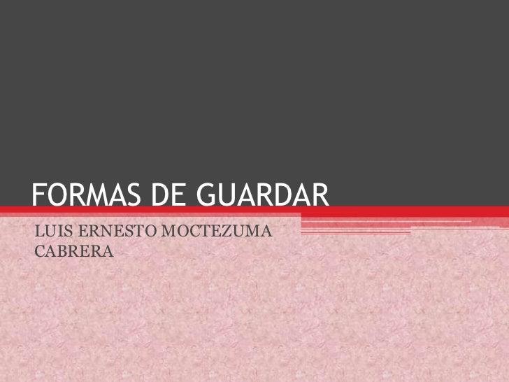 FORMAS DE GUARDAR<br />LUIS ERNESTO MOCTEZUMA CABRERA<br />