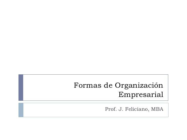 Formas de Organización Empresarial Prof. J. Feliciano, MBA