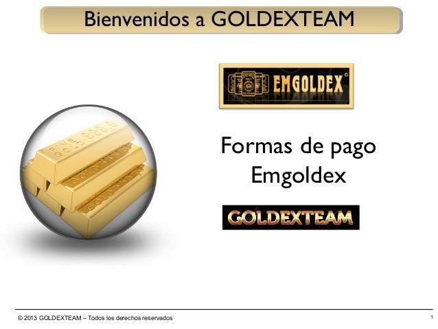 © 2013 GOLDEXTEAM – Todos los derechos reservados 1 Bienvenidos a GOLDEXTEAM Formas de pago Emgoldex
