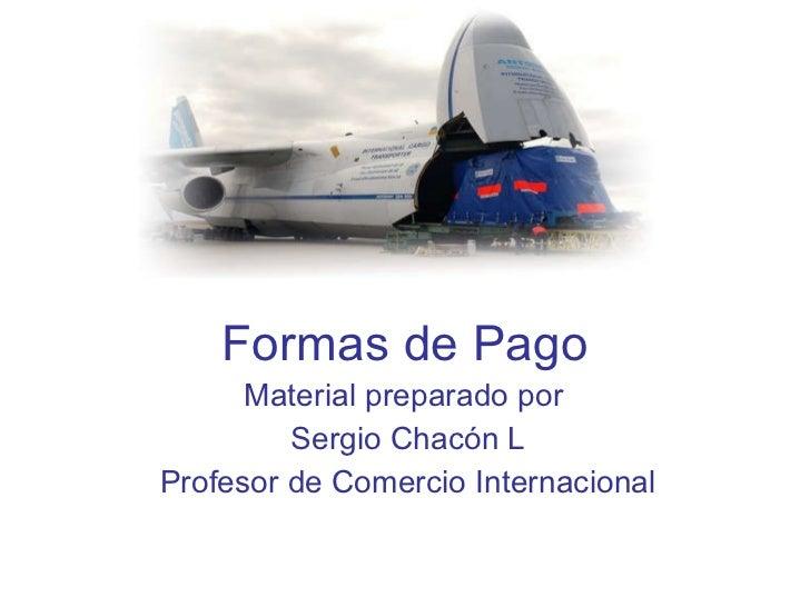 Formas de Pago Material preparado por  Sergio Chacón L Profesor de Comercio Internacional