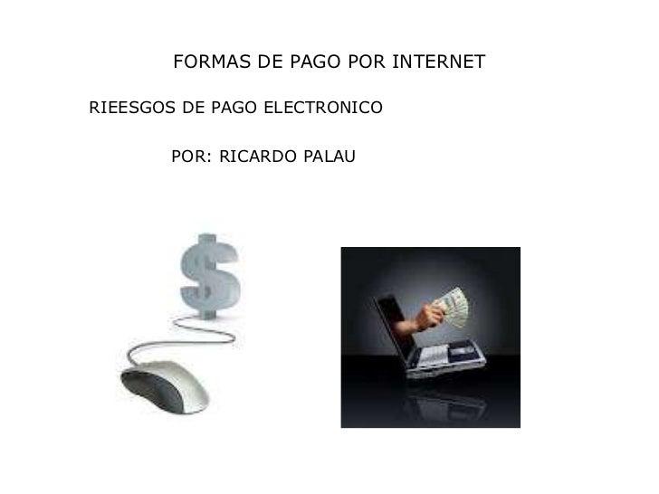 FORMAS DE PAGO POR INTERNETRIEESGOS DE PAGO ELECTRONICO       POR: RICARDO PALAU
