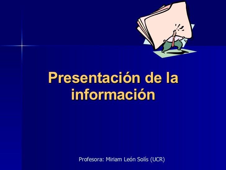 Presentación de la información Profesora: Miriam León Solís (UCR)
