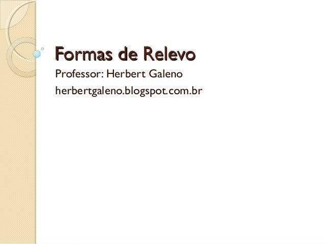 Formas de RelevoFormas de Relevo Professor: Herbert Galeno herbertgaleno.blogspot.com.br