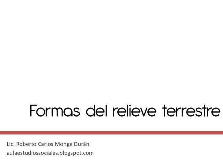 Formas del relieve terrestreLic. Roberto Carlos Monge Duránaulaestudiossociales.blogspot.com