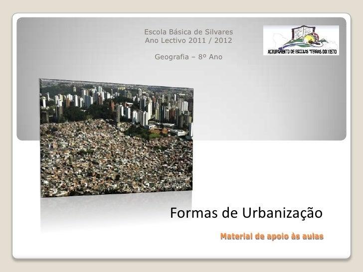 Escola Básica de SilvaresAno Lectivo 2011 / 2012  Geografia – 8º Ano       Formas de Urbanização                     Mater...