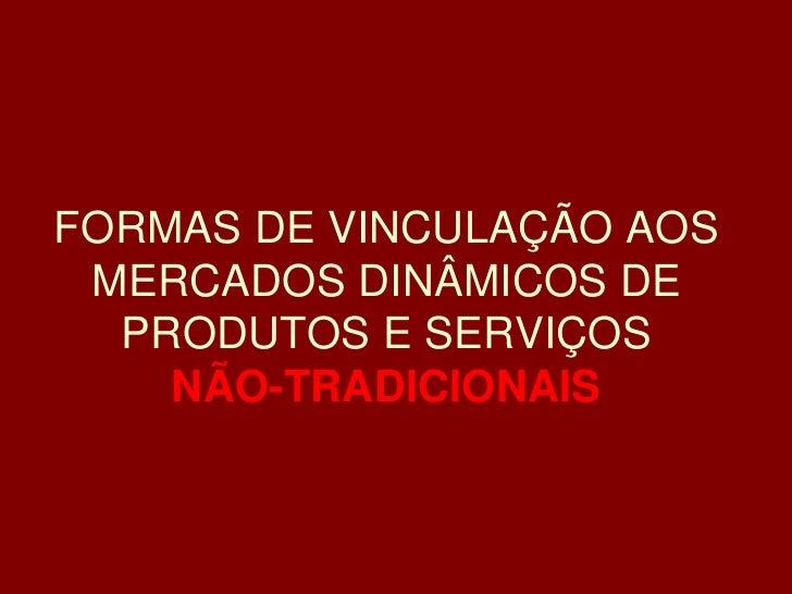 FORMAS DE VINCULAÇÃO AOS  MERCADOS DINÂMICOS DE   PRODUTOS E SERVIÇOS     NÃO-TRADICIONAIS