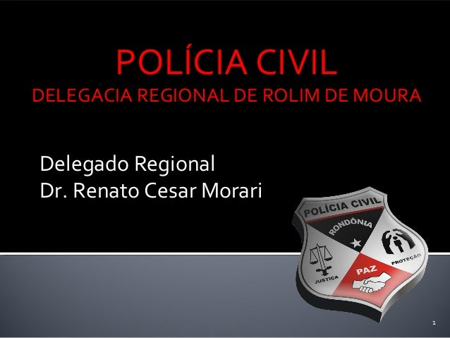 Delegado Regional Dr. Renato Cesar Morari 1 POLÍCIA CIVIL DELEGACIA REGIONAL DE ROLIM DE MOURA