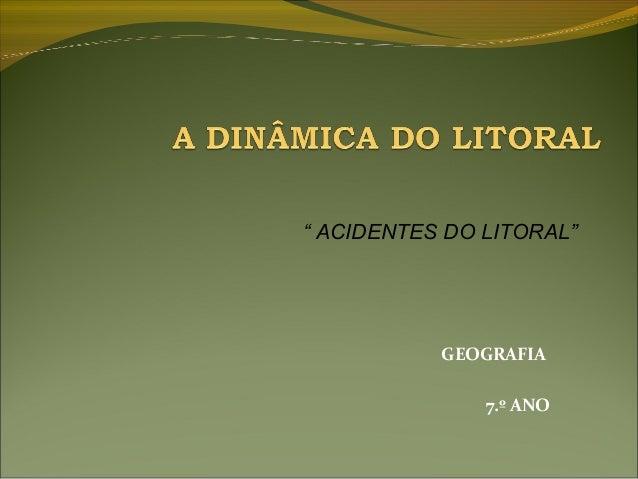 """"""" ACIDENTES DO LITORAL""""           GEOGRAFIA               7.º ANO"""