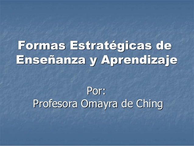 Formas Estratégicas de Enseñanza y Aprendizaje Por: Profesora Omayra de Ching