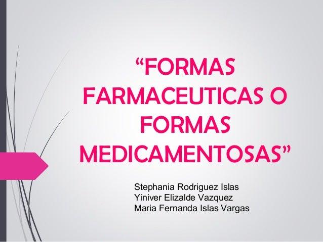 """""""FORMAS FARMACEUTICAS O FORMAS MEDICAMENTOSAS"""" Stephania Rodriguez Islas Yiniver Elizalde Vazquez Maria Fernanda Islas Var..."""