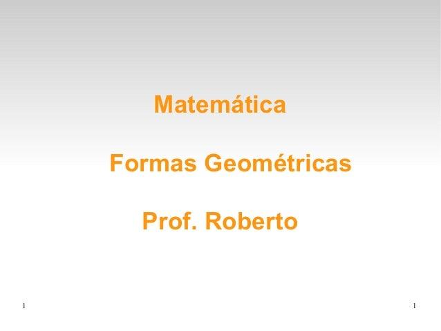 1 1 Matemática Formas Geométricas Prof. Roberto