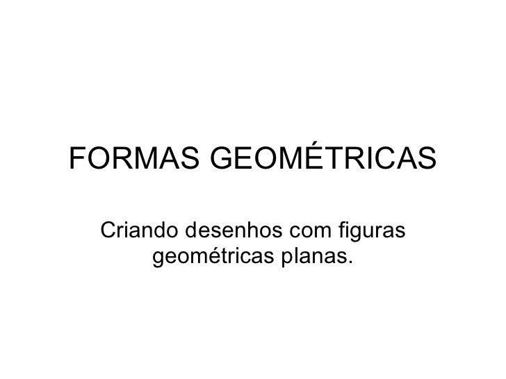FORMAS GEOMÉTRICAS Criando desenhos com figuras geométricas planas.