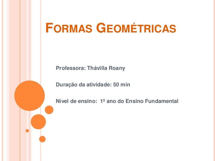 Formas Geométricas<br />Professora: ThávillaRoany<br />Duração da atividade: 50 min<br />Nível de ensino:  1º ano do Ensin...
