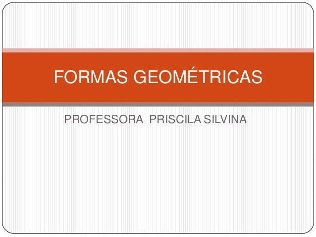 FORMAS GEOMÉTRICAS  PROFESSORA PRISCILA SILVINA