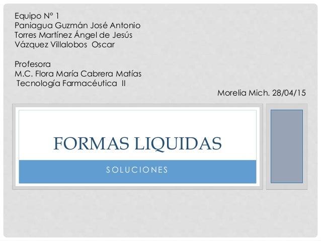 S O L UC I O N E S FORMAS LIQUIDAS Equipo N° 1 Paniagua Guzmán José Antonio Torres Martínez Ángel de Jesús Vázquez Villalo...