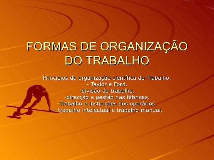 FORMAS DE ORGANIZAÇÃO DO TRABALHO <ul><li>Princípios da organização científica do Trabalho. </li></ul><ul><li>- Taylor e F...