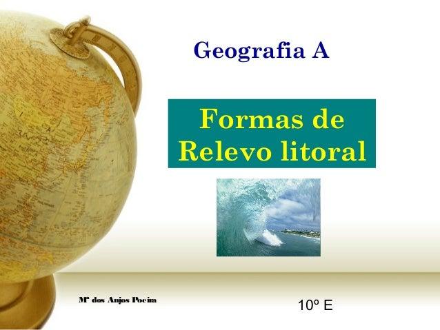 Mª dos Anjos Poeira Formas de Relevo litoral Formas de Relevo litoral 10º E Geografia A