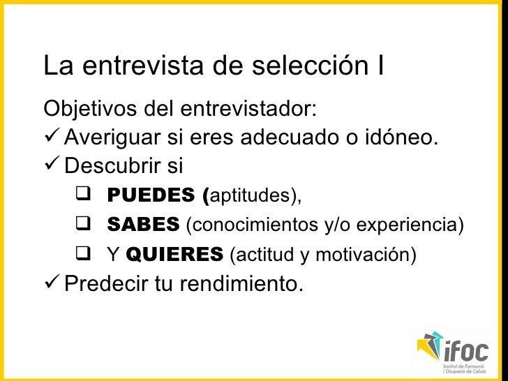 <ul><li>Objetivos del entrevistador: </li></ul><ul><li>Averiguar si eres adecuado o idóneo. </li></ul><ul><li>Descubrir si...
