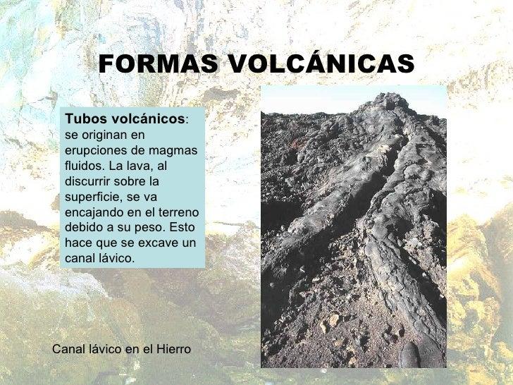 FORMAS VOLCÁNICAS Tubos volcánicos : se originan en erupciones de magmas fluidos. La lava, al discurrir sobre la superfici...