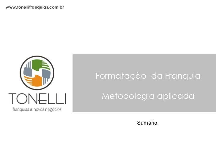 Formatação  da Franquia Metodologia aplicada www.tonellifranquias.com.br Sumário