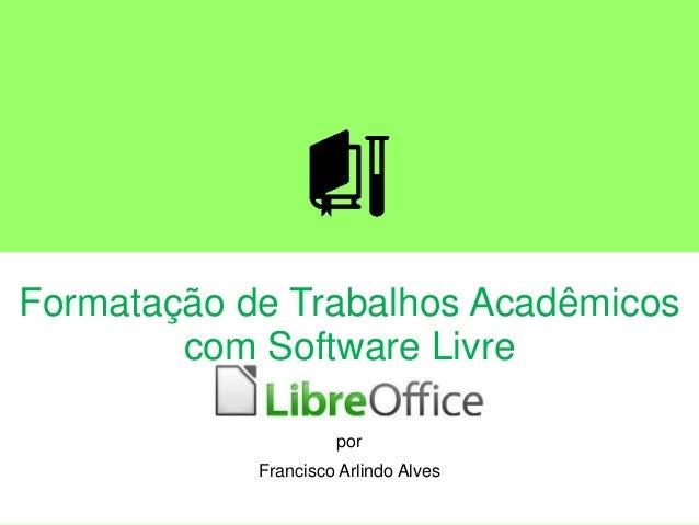 Formatação de Trabalhos Acadêmicos com Software Livre LibreOffice por Francisco Arlindo Alves