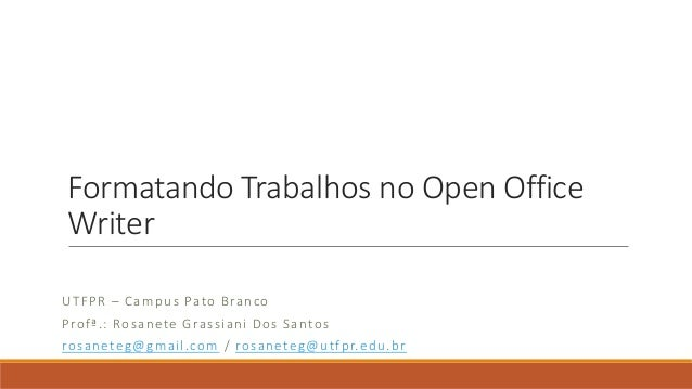 Formatando Trabalhos no Open Office Writer U T F P R – Ca mp u s Pato Bra n co Pro f ª.: Ro s a nete G ra ssiani Do s S a ...