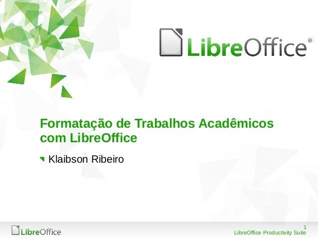 1 LibreOffice Productivity Suite Formatação de Trabalhos Acadêmicos com LibreOffice Klaibson Ribeiro
