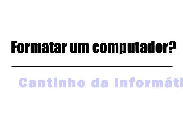 Formatar um computador? Cantinho da Informáti
