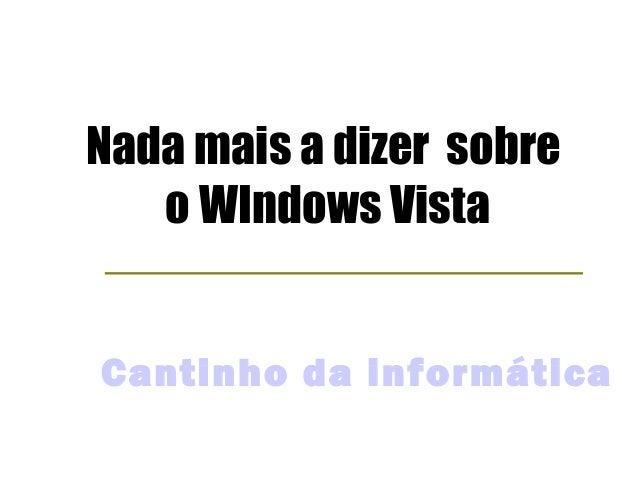 Nada mais a dizer sobre   o WIndows VistaCantinho da informática