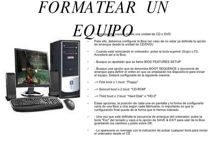 FORMATEAR  UN EQUIPO <ul><li>•  Arranque del equipo desde una unidad de CD o DVD </li></ul><ul><li>Para ello, debemos conf...
