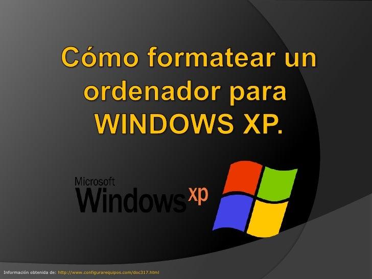 Cómo formatear un<br />ordenador para <br />WINDOWS XP.<br />Información obtenida de: http://www.configurarequipos.com/doc...