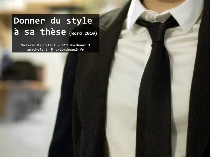 Donner du styleà sa thèse (Word 2010) Sylvain Machefert – SCD Bordeaux 3    smachefert @  u-bordeaux3.fr