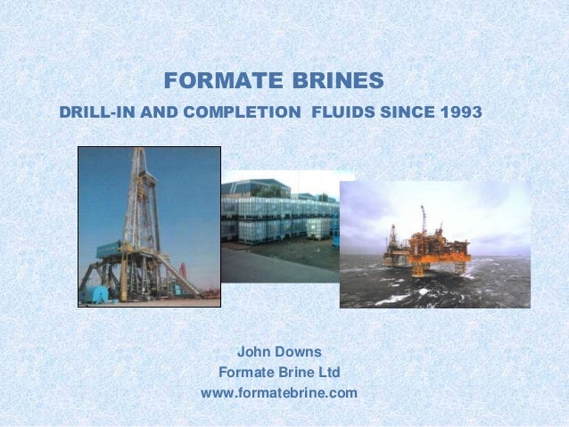 FORMATE BRINES  DRILL-IN AND COMPLETION FLUIDS SINCE 1993  John Downs  Formate Brine Ltd  www.formatebrine.com