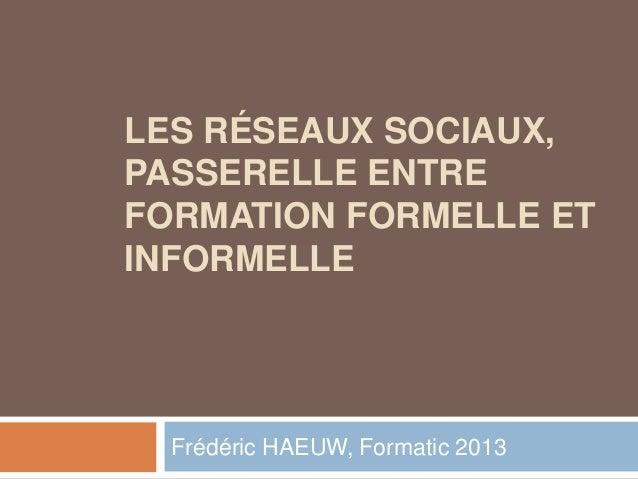 LES RÉSEAUX SOCIAUX,PASSERELLE ENTREFORMATION FORMELLE ETINFORMELLE  Frédéric HAEUW, Formatic 2013