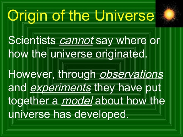Origin of the Universe Scientists cannot say where or how the universe originated. However, through observations and exper...