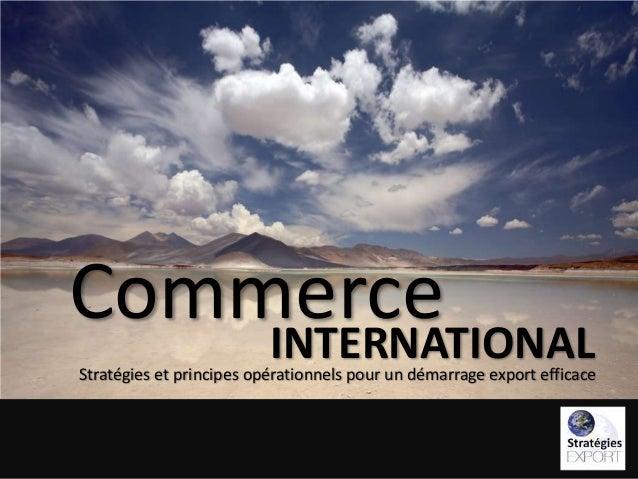 Commerce INTERNATIONAL  Stratégies et principes opérationnels pour un démarrage export efficace