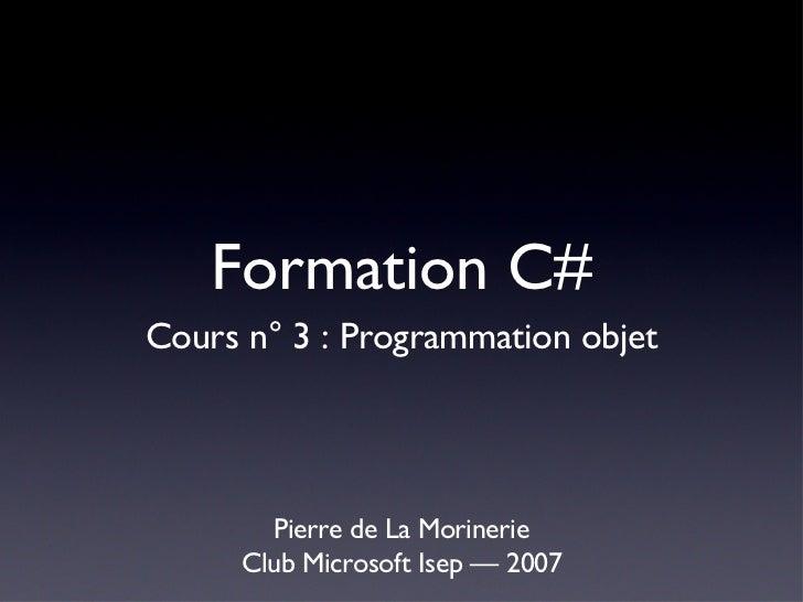 Formation C# <ul><li>Pierre de La Morinerie </li></ul><ul><li>Club Microsoft Isep — 2007 </li></ul>Cours n° 3 : Programmat...
