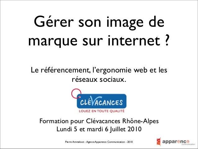 Gérer son image demarque sur internet ?Formation pour Clévacances Rhône-AlpesLundi 5 et mardi 6 Juillet 2010Pierre Ammeloo...