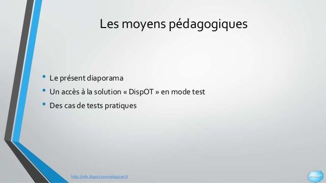 http://info.dispot.servicelogiciel.fr Les moyens pédagogiques • Le présent diaporama • Un accès à la solution « DispOT » e...