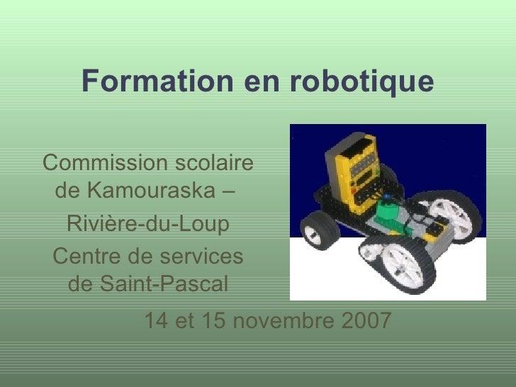 Formation en robotique 14 et 15 novembre 2007 Commission scolaire de Kamouraska –  Rivière-du-Loup Centre de services de S...