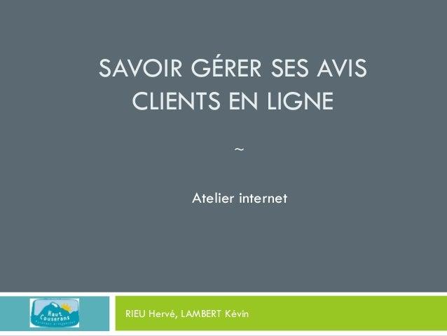 SAVOIR GÉRER SES AVIS CLIENTS EN LIGNE ~  Atelier internet  RIEU Hervé, LAMBERT Kévin